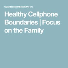 Healthy Cellphone Boundaries   Focus on the Family