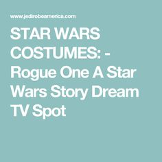 STAR WARS COSTUMES: - Rogue One A Star Wars Story Dream TV Spot