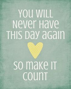 You will never have this day again, so make it count. thedailyquotes.com