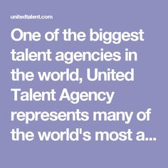 One of the biggest talent agencies in the world, United Talent Agency represents many of the world's most acclaimed figures in every current and emerging area of entertainment and media, including motion pictures, television, music, digital, broadcast news, books, theatre, video games, fine art and live entertainment.