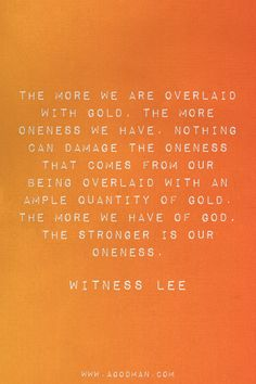 The more we are overlaid with gold, the more oneness we have. Nothing can damage the oneness that comes from our being overlaid with an ample quantity of gold. The more we have of God, the stronger is our oneness. Witness Lee
