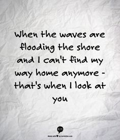 When the waves  are flooding the shore and I can't find my way home anymore - that's when I look at you