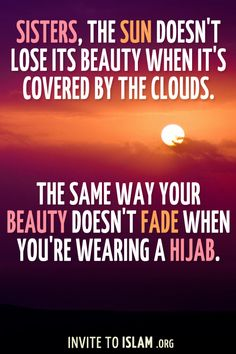Sisters, the sun doesn't lose its beauty when it's covered by the clouds. The same way your beauty doesn't fade when you're wearing a Hijab. - jus becuz angelina jolie was quoted saying this...