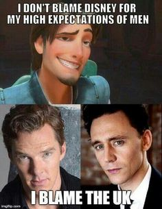 I don't blame Disney for my high expecations in men. I blame the UK. ~ Benedict Cumberbatch ~ Tom Hiddleston ~