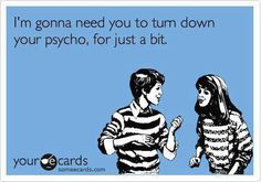 Turn down your psycho