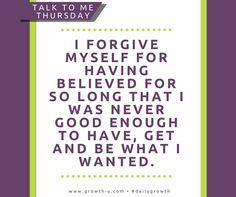 Talk To Me Thursday -  I forgive myself for having believed for so long that I was never good enough to have, get and be what I wanted.