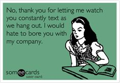 No, thank you for letting me watch you constantly text as we hang out. I would hate to bore you with my company. | Somewhat Topical Ecard | someecards.com