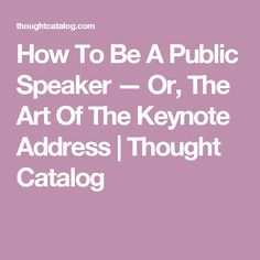 How To Be A Public Speaker — Or, The Art Of The Keynote Address   Thought Catalog