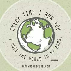 Every time i hug you, i hold the world in my arms