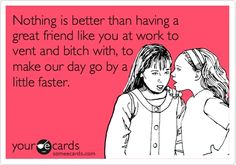 Nothing is better than having a great friend like you at work to vent and bitch with, to make our day go by a little faster.