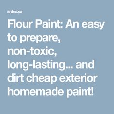 Flour Paint: An easy to prepare, non-toxic, long-lasting... and dirt cheap exterior homemade paint!
