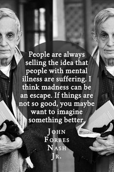 """""""…people with mental illness are suffering."""" – John Forbes Nash Jr., the mathematician who inspired """"A Beautiful Mind"""" - More at: http://quotespictures.net/20320/people-with-mental-illness-are-suffering-john-forbes-nash-jr-the-mathematician-who-inspired-a-beautiful-mind"""