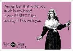 Remember that knife you stuck in my back?