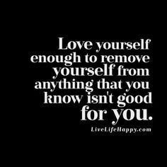 Love yourself enough to remove yourself from anything that you know isn't good for you. Live life happy quotes, positive sayings posters and prints, picture quote, and happiness quotations. New Quotes, True Quotes, Great Quotes, Words Quotes, Wise Words, Quotes To Live By, Motivational Quotes, Inspirational Quotes, People Quotes