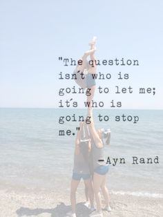 """""""The question isn't who is going to let me; it's who is going to stop me.""""--Ayan Rand"""
