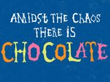 Amidst the chaos there is chocolate.
