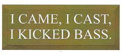 I Came, I Cast, I Kicked Bass Wood Sign