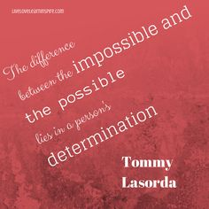 The difference between the impossible and the possible lies in a person's determination. {Tommy Lasorda}