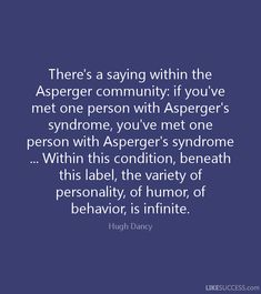 There's a saying within the Asperger community: if you've met one person with Asperger's syndrome, you've met one person with Asperger's syndrome . Within this condition, beneath this label, the variety of personality, of humor, of behavior, is infinite. Hugh Dancy LIKESUCCESS.com