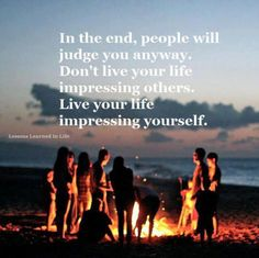 In the end, people will judge you anyway. Don't live your life impressing others. Live your life impressing yourself. Lessons Learned In Life Lessons Learned In Life, Life Lessons, Namaste, Thought Wallpaper, Life Thoughts, Deep Thoughts, Random Thoughts, Random Things, Happy Thoughts