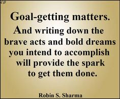 """Goal-getting matters. And writing down the brave acts and bold dreams you intend to accomplish will provide the spark to get them done."" - Robin S. Sharma"