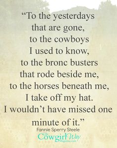 """To the yesterdays that are gone, to the cowboys I used to know, to the bronc busters that rode beside me, to the horses beneath me, I take off my hat. I wouldn't have missed one minute of it."" —bucking horse rider, cowgirl, rancher, and Rodeo Hall of Famer Fannie Sperry Steele the cowgirl way magazine"