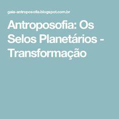 Antroposofia: Os Selos Planetários - Transformação