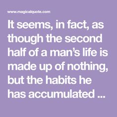 It seems, in fact, as though the second half of a man's life is made up of nothing, but the habits he has accumulated during the first half. One Half, The One, Dostoevsky Quotes, Two By Two, Make Up, Facts, Life, Makeup, Beauty Makeup