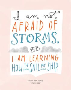 I am not afraid of storms, for I am learning how to sail my ship