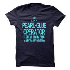 I Am A Pearl-Glue Operator - #gift packaging #mens shirt. LOWEST PRICE => https://www.sunfrog.com/LifeStyle/I-Am-A-Pearl-Glue-Operator.html?id=60505