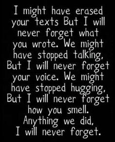 never forgetting is the hardest part.  Oh my gosh this is exactly how I feel. I will never ever forget you or anything about you. I was reminiscing over photos and it made me smile to see us together but sad because we don't have any recent. Love you to the moon and back ❤❤