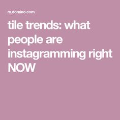 tile trends: what people are instagramming right NOW
