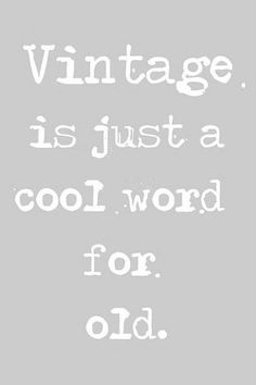 Vintage is just a cool word for old.