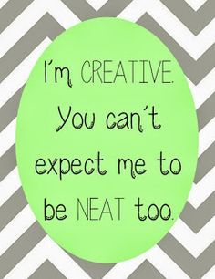 I'm creative. You can't expect me to be neat too.