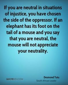 If you are neutral in situations of injustice, you have chosen the side of the oppressor. If an elephant has its foot on the tail of a mouse and you say that you are neutral, the mouse will not appreciate your neutrality.