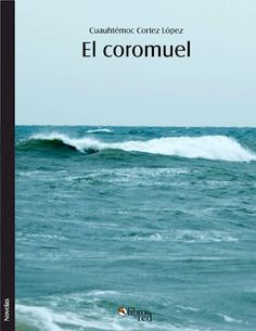 EL COROMUEL - Cuauhtémoc Cortez López - Novelas
