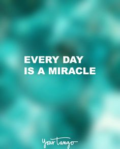"""Every day is a miracle."""