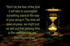 """Don't let the fear of the time it will take to accomplish something stand in the way of your doing it. The time will pass anyway; we might just as well put that passing time to the best possible use.""   —Earl Nightingale"
