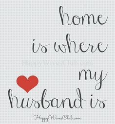 "Home is where my husband is. I have always told my children that ""My home is not a house, my home is with my husband."""