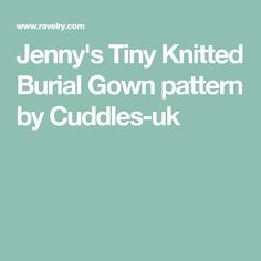 Jenny's Tiny Knitted Burial Gown pattern by Cuddles-uk