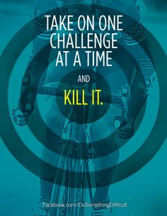 """""""Take on one challenge at a time and kill it."""" #focus #challenge #cycling #bike #quote"""