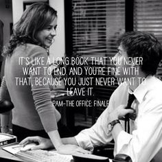"""It's like a long book that you never want to end and you're fine with that because you just never want to leave it."" -Pam"