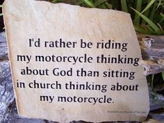 i'd rather be riding my motorcycle thinking about God than sitting in church thinking about my motorcycle Bike Humor, Motorcycle Humor, Motorcycle Travel, Harley Davidson Fat Bob, Harley Davidson Quotes, Harley Davidson Motorcycles, Biker Quotes, Biker Sayings, Native American Spirituality
