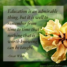 Oscar Wilde quote about education...all I can say is we better find a way to teach those life lessons to our special needs kids