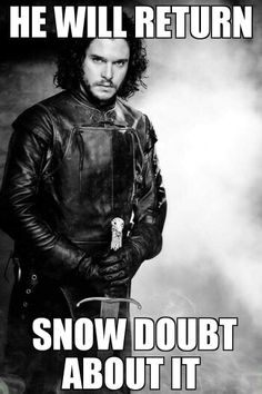 Guys at work said that Jon Snow will for sure return on game of thrones. My quick wit said this. Looked to see if meme existed and couldnt find one so i made this :)