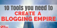 10 Tools You Need to Create a Blogging Empire