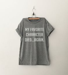 My favorite character died again tshirt • Sweatshirt • Clothes Casual Outift for • teens • movies • girls • women • summer • fall • spring • winter • outfit ideas • hipster • dates • school • parties • Polyvores • Tumblr Teen Fashion Graphic Tee Shirt