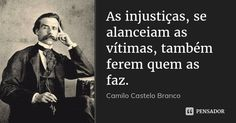 As injustiças, se alanceiam as vítimas, também ferem quem as faz. — Camilo Castelo Branco