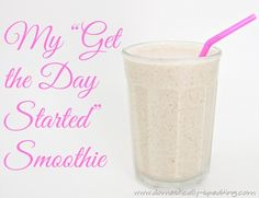 My Get the Day Started Smoothie ~ with almond milk, peanut butter, cinnamon, banana and ice