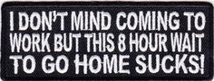 "Patch - I don't mind coming to work but this 8 hr wait This patch says it all about what we all think about working.  We all know we need to work, but like the patch says"" it's the 8 hour wait to go home that  sucks""!  4"" x 2""  SKU: 	P3433 $4.00"